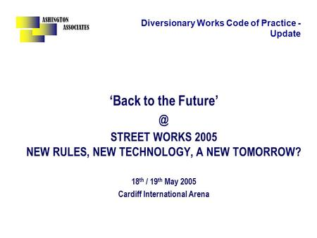 ASHINGTON ASSOCIATES Diversionary Works Code of Practice - Update 'Back to the STREET WORKS 2005 NEW RULES, NEW TECHNOLOGY, A NEW TOMORROW? 18.