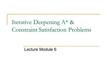 Iterative Deepening A* & Constraint Satisfaction Problems Lecture Module 6.
