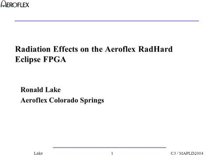 C3 / MAPLD2004Lake1 Radiation Effects on the Aeroflex RadHard Eclipse FPGA Ronald Lake Aeroflex Colorado Springs.