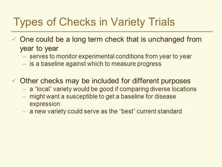 Types of Checks in Variety Trials One could be a long term check that is unchanged from year to year –serves to monitor experimental conditions from year.