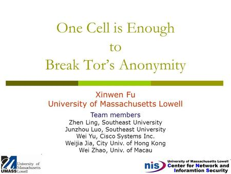 One Cell is Enough to Break Tor's Anonymity Xinwen Fu University of Massachusetts Lowell Team members Zhen Ling, Southeast University Junzhou Luo, Southeast.