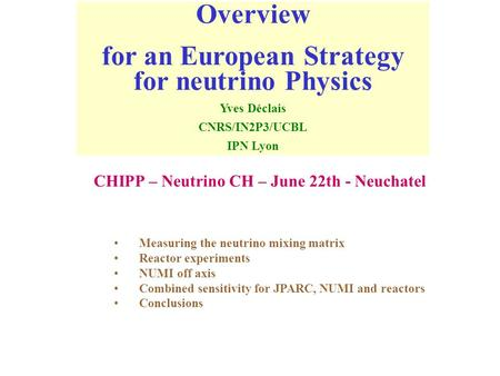 Overview for an European Strategy for neutrino Physics Yves Déclais CNRS/IN2P3/UCBL IPN Lyon Measuring the neutrino mixing matrix Reactor experiments NUMI.