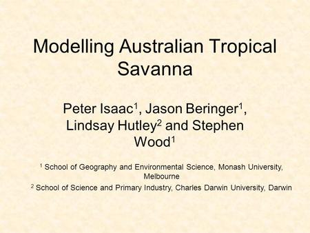 Modelling Australian Tropical Savanna Peter Isaac 1, Jason Beringer 1, Lindsay Hutley 2 and Stephen Wood 1 1 School of Geography and Environmental Science,
