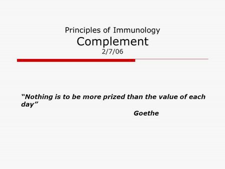 "Principles of Immunology Complement 2/7/06 ""Nothing is to be more prized than the value of each day"" Goethe."