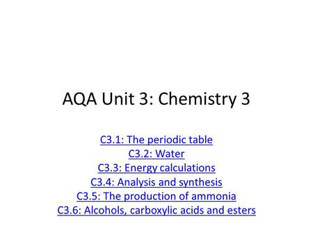 AQA Unit 3: Chemistry 3 C3.1: The periodic table C3.2: Water C3.3: Energy calculations C3.4: Analysis and synthesis C3.5: The production of ammonia C3.6: