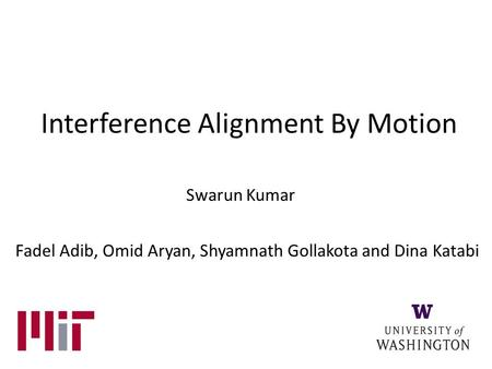 Interference Alignment By Motion Swarun Kumar Fadel Adib, Omid Aryan, Shyamnath Gollakota and Dina Katabi.
