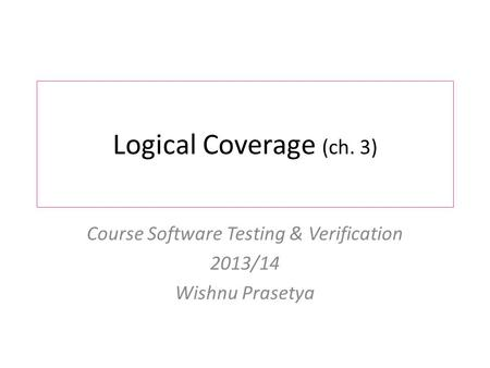 Logical Coverage (ch. 3) Course Software Testing & Verification 2013/14 Wishnu Prasetya.