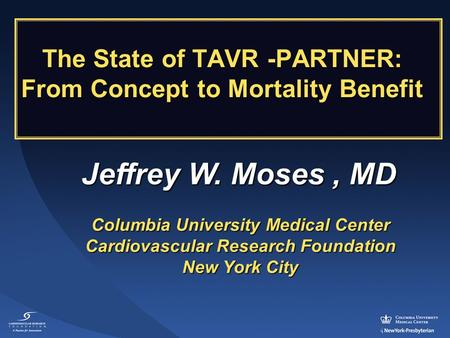 Jeffrey W. Moses, MD Columbia University Medical Center Cardiovascular Research Foundation New York City The State of TAVR -PARTNER: From Concept to Mortality.