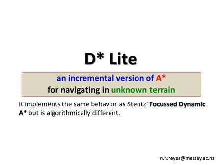 D* Lite an incremental version of A* for navigating in unknown terrain Focussed Dynamic A* It implements the same behavior as Stentz'