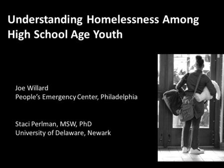 Staci Perlman, MSW, PhD University of Delaware, Newark Understanding Homelessness Among High School Age Youth Joe Willard People's Emergency Center, Philadelphia.