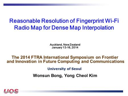 Reasonable Resolution of Fingerprint Wi-Fi Radio Map for Dense Map Interpolation University of Seoul Wonsun Bong, Yong Cheol Kim Auckland, New Zealand.