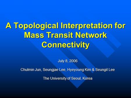 A Topological Interpretation for Mass Transit Network Connectivity July 8, 2006 Chulmin Jun, Seungjae Lee, Hyeyoung Kim & Seungil Lee The University of.