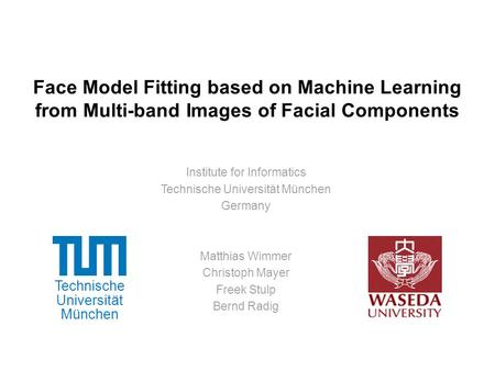 Technische Universität München Face Model Fitting based on Machine Learning from Multi-band Images of Facial Components Institute for Informatics Technische.