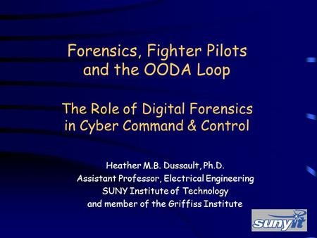 Forensics, Fighter Pilots and the OODA Loop The Role of Digital Forensics in Cyber Command & Control Heather M.B. Dussault, Ph.D. Assistant Professor,
