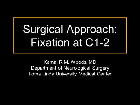 Surgical Approach: Fixation at C1-2 Kamal R.M. Woods, MD Department of Neurological Surgery Loma Linda University Medical Center.