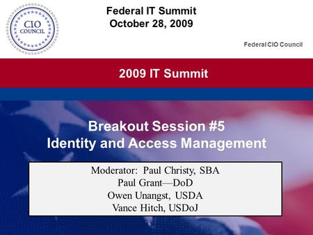 2009 IT Summit Federal CIO Council Breakout Session #5 Identity and Access Management Federal IT Summit October 28, 2009 Moderator: Paul Christy, SBA Paul.