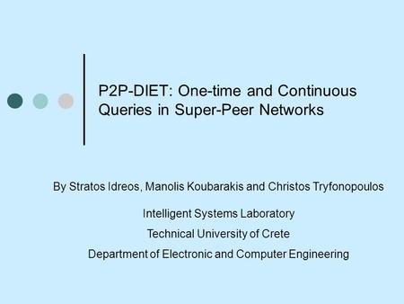 P2P-DIET: One-time and Continuous Queries in Super-Peer Networks By Stratos Idreos, Manolis Koubarakis and Christos Tryfonopoulos Intelligent Systems Laboratory.
