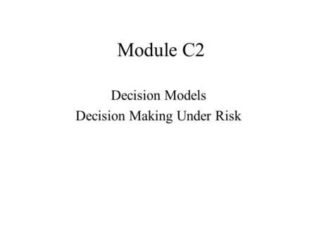 Module C2 Decision Models Decision Making Under Risk.