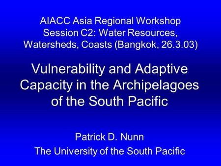 AIACC Asia Regional Workshop Session C2: Water Resources, Watersheds, Coasts (Bangkok, 26.3.03) Vulnerability and Adaptive Capacity in the Archipelagoes.