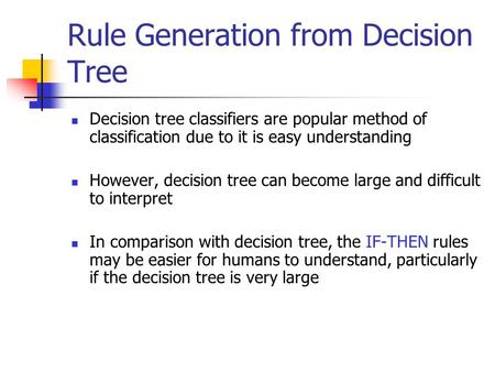 Rule Generation from Decision Tree Decision tree classifiers are popular method of classification due to it is easy understanding However, decision tree.