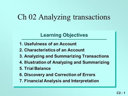 C2 - 1 Learning Objectives 1.Usefulness of an Account 2.Characteristics of an Account 3.Analyzing and Summarizing Transactions 4.Illustration of Analyzing.