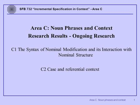 "Area C: Noun phrases and context 1 SFB 732 ""Incremental Specification in Context"" - Area C Area C: Noun Phrases and Context Research Results - Ongoing."