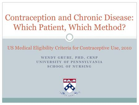 WENDY GRUBE, PHD, CRNP UNIVERSITY OF PENNSYLVANIA SCHOOL OF NURSING Contraception and Chronic Disease: Which Patient, Which Method? US Medical Eligibility.