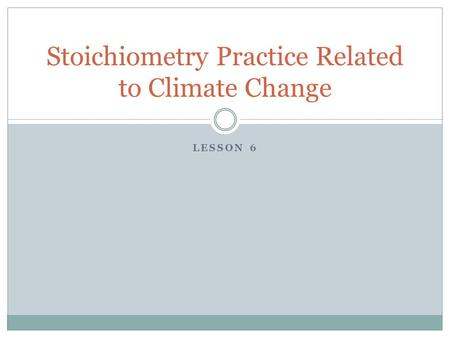 LESSON 6 Stoichiometry Practice Related to Climate Change.