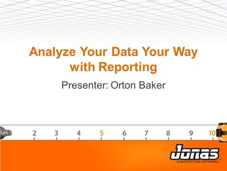 Analyze Your Data Your Way with Reporting Presenter: Orton Baker.