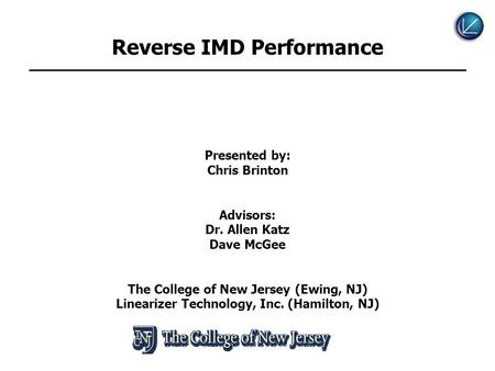 Reverse IMD Performance Presented by: Chris Brinton Advisors: Dr. Allen Katz Dave McGee The College of New Jersey (Ewing, NJ) Linearizer Technology, Inc.