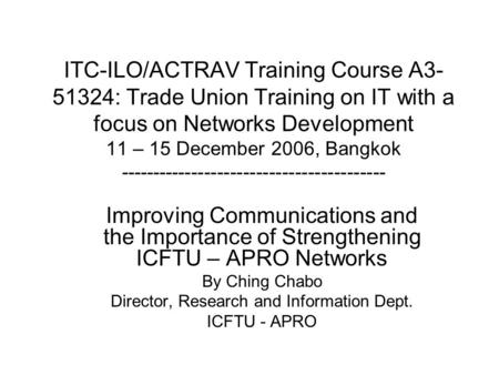 ITC-ILO/ACTRAV Training Course A3- 51324: Trade Union Training on IT with a focus on Networks Development 11 – 15 December 2006, Bangkok -----------------------------------------