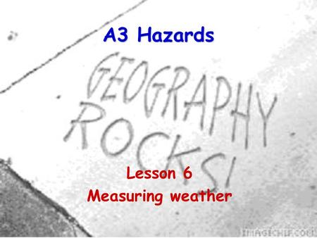 A3 Hazards Lesson 6 Measuring weather. 2 Why measure the weather? Meteorological observations are made for a variety of reasons. The aim of all these.