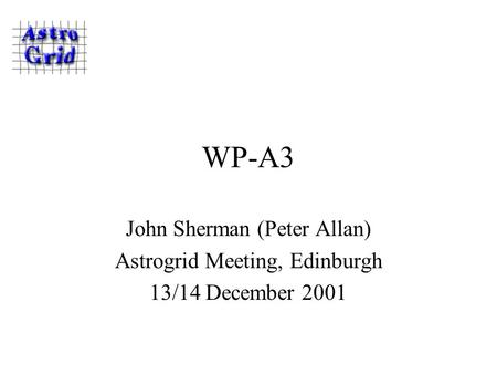 WP-A3 John Sherman (Peter Allan) Astrogrid Meeting, Edinburgh 13/14 December 2001.