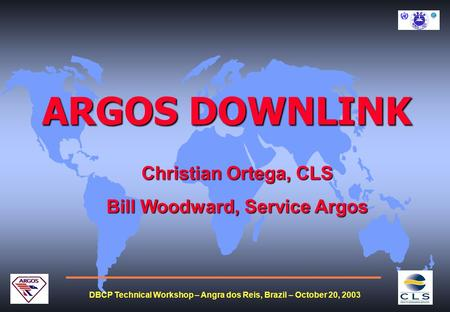DBCP Technical Workshop – Angra dos Reis, Brazil – October 20, 2003 ARGOS DOWNLINK Christian Ortega, CLS Bill Woodward, Service Argos.
