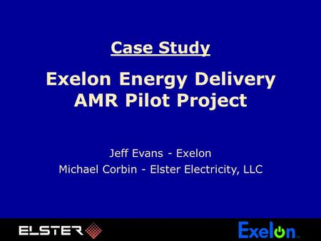 Case Study Exelon Energy Delivery AMR Pilot Project Jeff Evans - Exelon Michael Corbin - Elster Electricity, LLC.