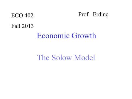 ECO 402 Fall 2013 Prof. Erdinç Economic Growth The Solow Model.
