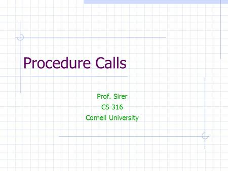 Procedure Calls Prof. Sirer CS 316 Cornell University.