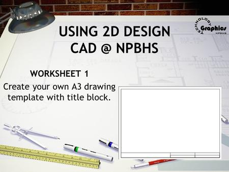 USING 2D DESIGN NPBHS WORKSHEET 1 Create your own A3 drawing template with title block.