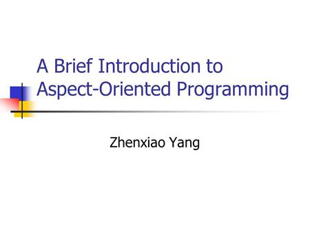 A Brief Introduction to Aspect-Oriented Programming Zhenxiao Yang.