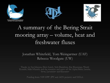 A summary of the Bering Strait mooring array – volume, heat and freshwater fluxes Jonathan Whitefield, Tom Weingartner (UAF) Rebecca Woodgate (UW) Thanks.