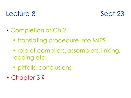 Lecture 8 Sept 23 Completion of Ch 2 translating procedure into MIPS role of compilers, assemblers, linking, loading etc. pitfalls, conclusions Chapter.