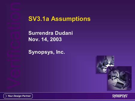 Verification SV3.1a Assumptions Surrendra Dudani Nov. 14, 2003 Synopsys, Inc.