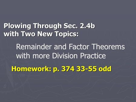 Plowing Through Sec. 2.4b with Two New Topics: Homework: p. 374 33-55 odd Remainder and Factor Theorems with more Division Practice.