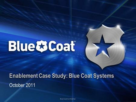 Blue Coat Confidential Enablement Case Study: Blue Coat Systems October 2011.