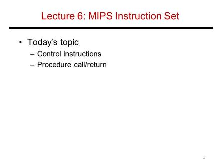 Lecture 6: MIPS Instruction Set Today's topic –Control instructions –Procedure call/return 1.