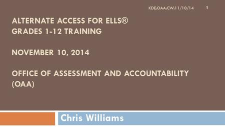 ALTERNATE ACCESS FOR ELLS® GRADES 1-12 TRAINING NOVEMBER 10, 2014 OFFICE OF ASSESSMENT AND ACCOUNTABILITY (OAA) Chris Williams 1 KDE:OAA:CW:11/10/14.