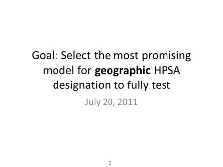 Goal: Select the most promising model for geographic HPSA designation to fully test July 20, 2011 1.