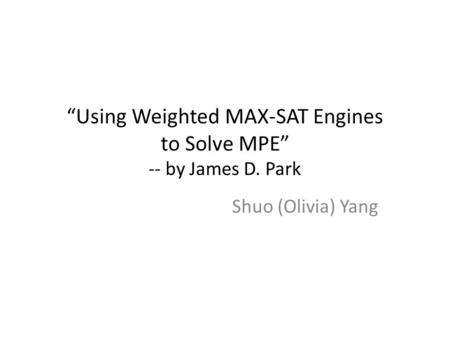 """Using Weighted MAX-SAT Engines to Solve MPE"" -- by James D. Park Shuo (Olivia) Yang."