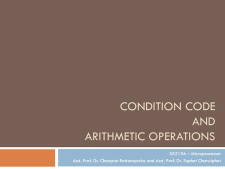 CONDITION CODE AND ARITHMETIC OPERATIONS 353156 – Microprocessor Asst. Prof. Dr. Choopan Rattanapoka and Asst. Prof. Dr. Suphot Chunwiphat.