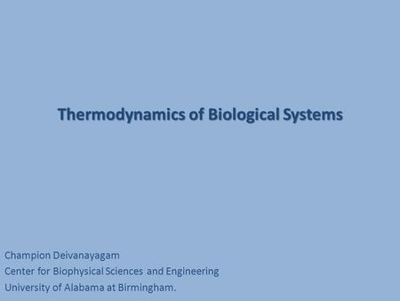 Thermodynamics of Biological Systems Champion Deivanayagam Center for Biophysical Sciences and Engineering University of Alabama at Birmingham.